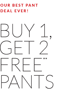 our best pant deal ever! buy 1, get 2 free pants - select styles - shop pants
