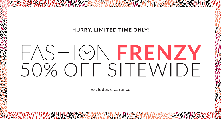 Hurry Limited time only! Fashion Frenzy 50% off sitewide - excludes clearance.