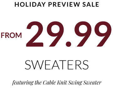 Holiday Preview Sale. 29.99 Cable Knit Swing Sweaters. Cozy up in every color. Shop now.